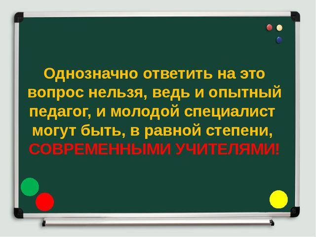 Однозначно ответить на это вопрос нельзя, ведь и опытный педагог, и молодой с...