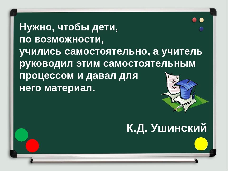 Нужно, чтобы дети, по возможности, учились самостоятельно, а учитель руководи...