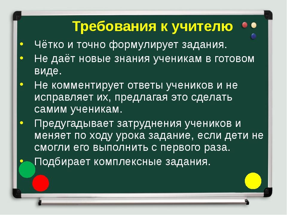 Чётко и точно формулирует задания. Не даёт новые знания ученикам в готовом ви...