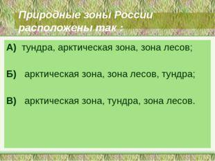 Природные зоны России расположены так : А) тундра, арктическая зона, зона лес