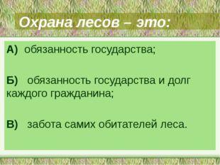 Охрана лесов – это: А) обязанность государства; Б) обязанность государства и