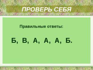 ПРОВЕРЬ СЕБЯ Правильные ответы: Б, В, А, А, А, Б.