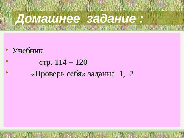 Домашнее задание : Учебник стр. 114 – 120 «Проверь себя» задание 1, 2