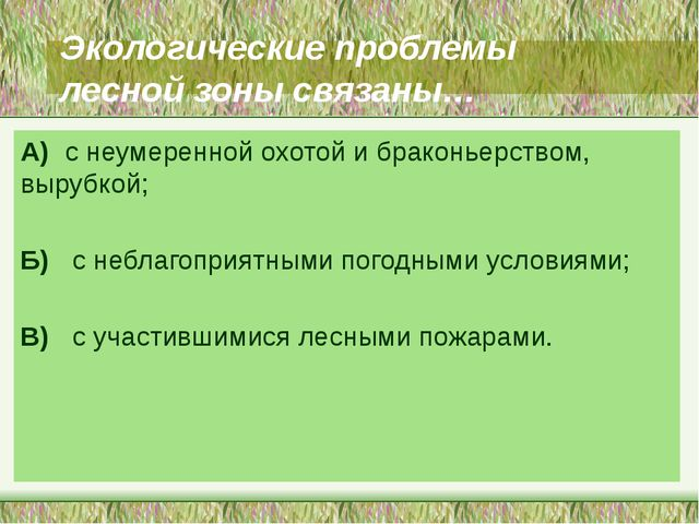 Экологические проблемы лесной зоны связаны… А) с неумеренной охотой и браконь...