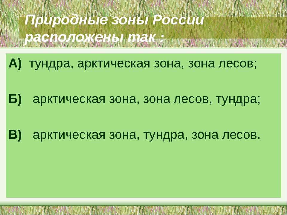 Природные зоны России расположены так : А) тундра, арктическая зона, зона лес...