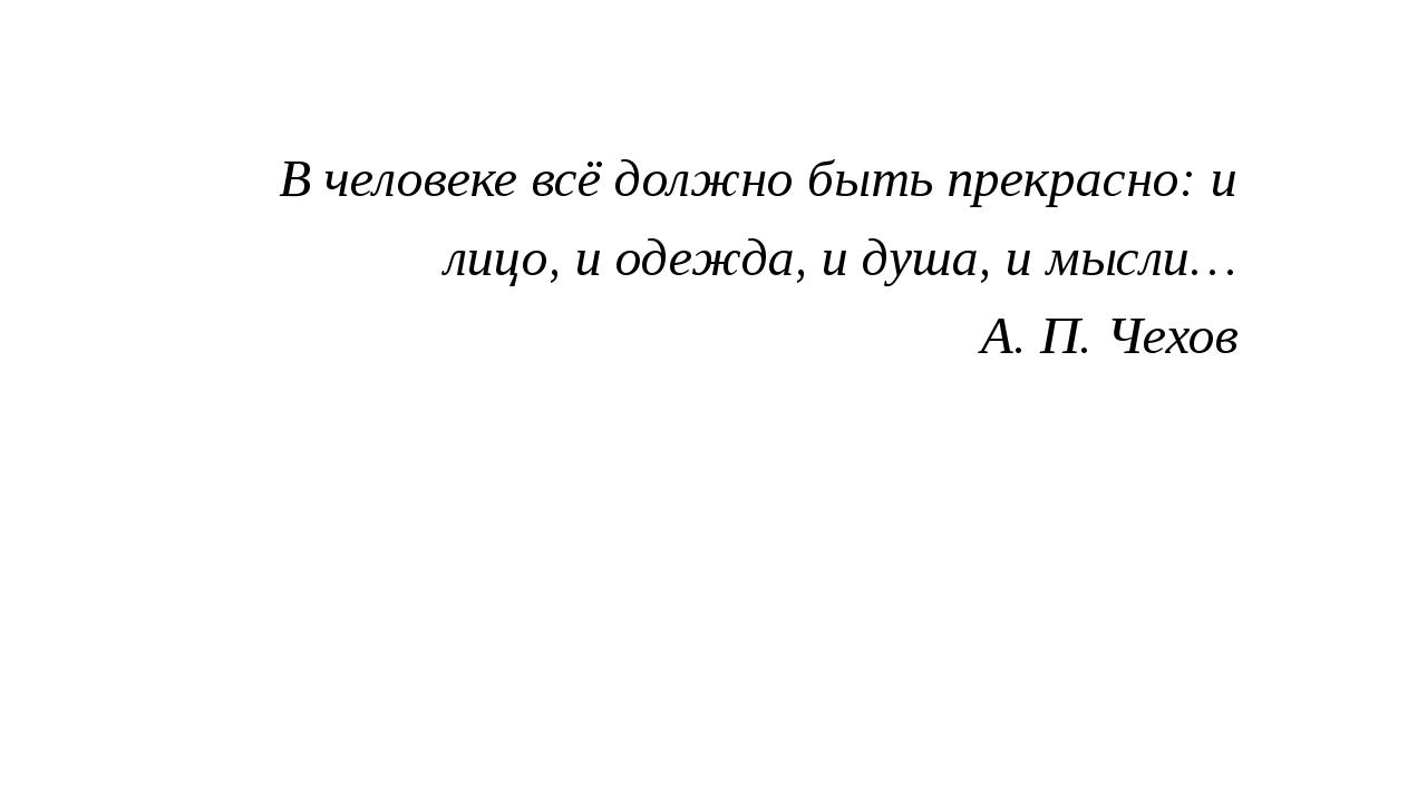 В человеке всё должно быть прекрасно: и лицо, и одежда, и душа, и мысли… А. П...