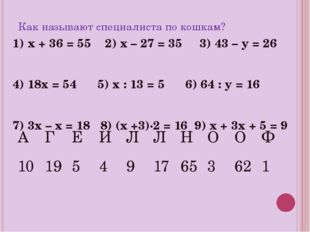 Как называют специалиста по кошкам? 1) х + 36 = 55 2) х – 27 = 35 3) 43 – у =