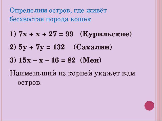 Определим остров, где живёт бесхвостая порода кошек 1) 7х + х + 27 = 99 (Кури...