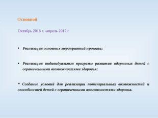3 этап Основной Октябрь 2016 г. -апрель 2017 г Реализация основных мероприяти