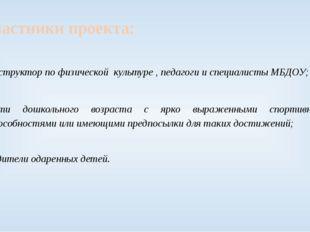 Участники проекта: инструктор по физической культуре , педагоги и специалисты