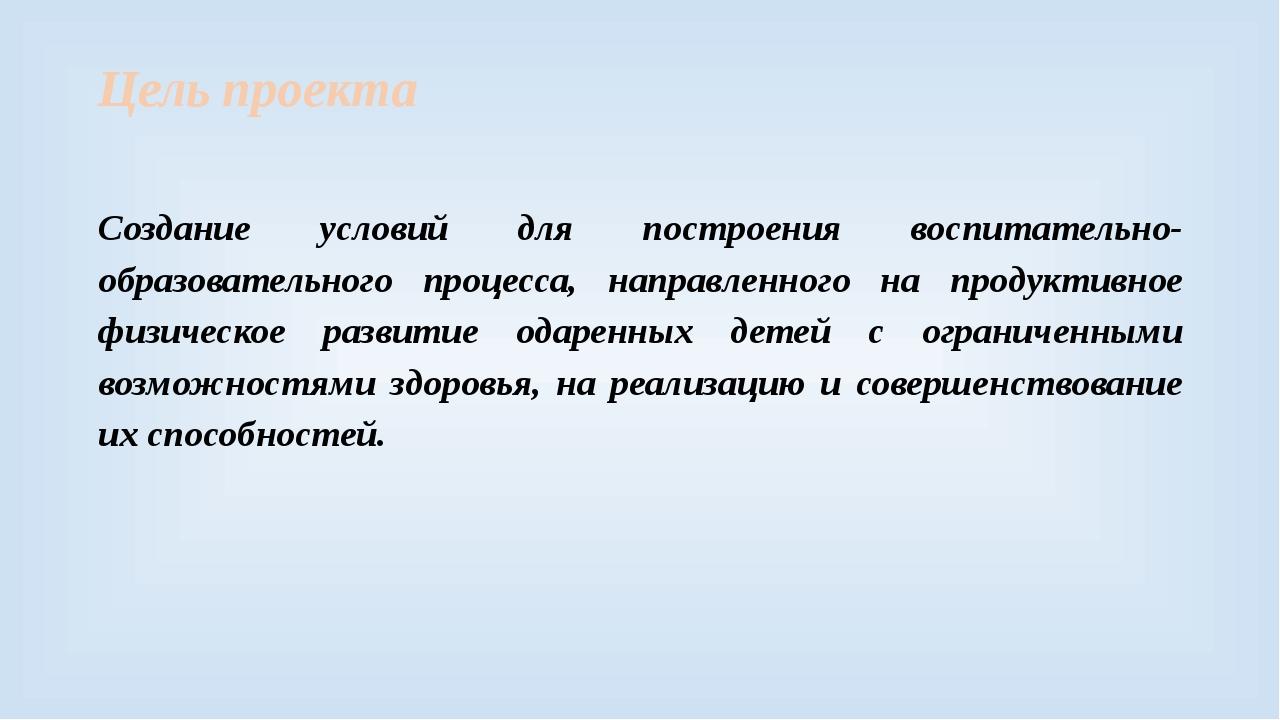 Цель проекта Создание условий для построения воспитательно-образовательного п...