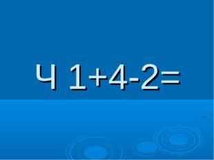 Ч 1+4-2=