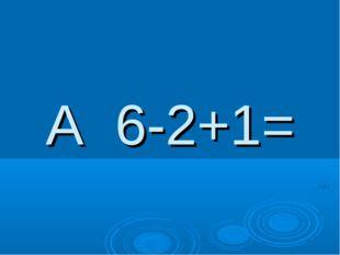 А 6-2+1=