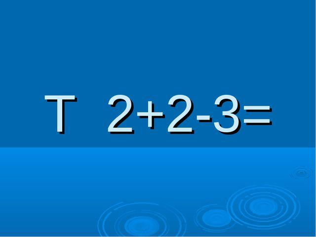 Т 2+2-3=