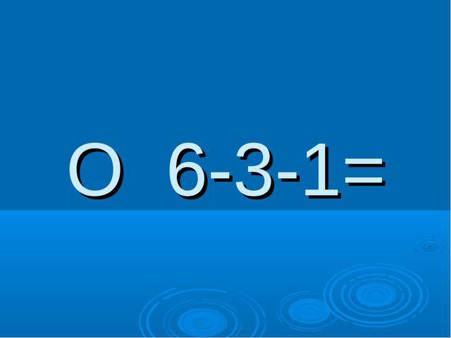 О 6-3-1=