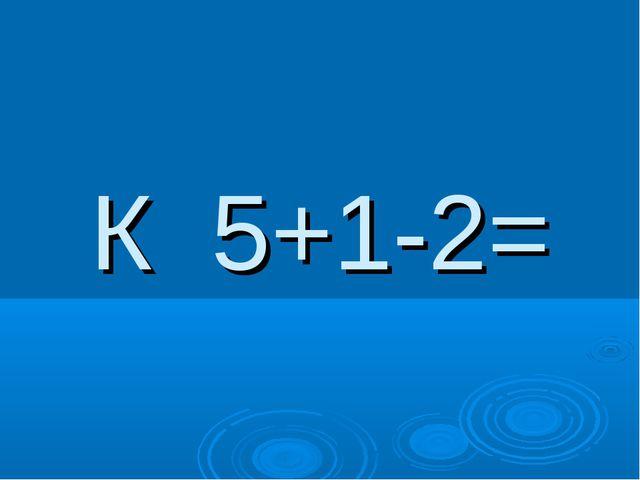 К 5+1-2=