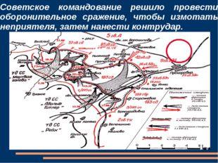 Советское командование решило провести оборонительное сражение, чтобы измотат