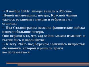 - В ноябре 1941г. немцы вышли к Москве. Ценой неимоверных потерь, Красной Арм