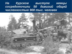 На Курском выступе немцы сосредоточили 50 дивизий общей численностью 900 тыс.