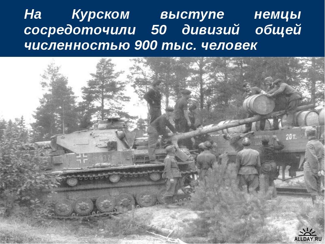На Курском выступе немцы сосредоточили 50 дивизий общей численностью 900 тыс....