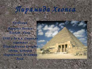 Пирамида Хеопса Гробница фараона Хеопса. Египет, Гиза, 2550 г до н.э. Строил