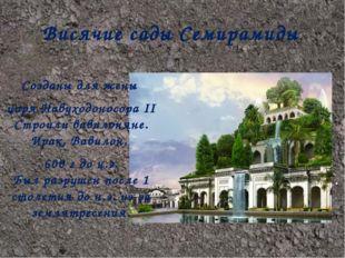 Висячие сады Семирамиды. Созданы для жены царя НавуходоносораII Строили вави