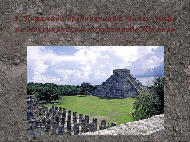 5.Пирамида древних майя Чичен-Итца на мексиканском полуострове Юкатан