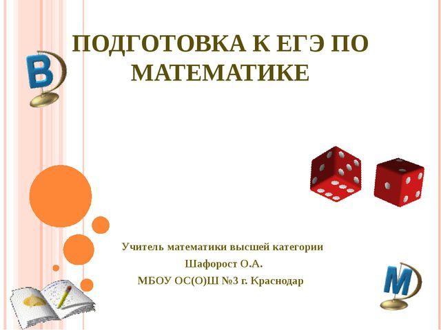 ПОДГОТОВКА К ЕГЭ ПО МАТЕМАТИКЕ Учитель математики высшей категории Шафорост О...