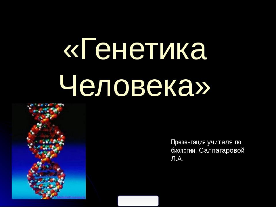 «Генетика Человека» Презентация учителя по биологии: Салпагаровой Л.А.