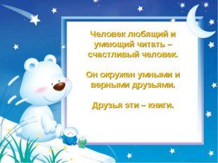 Человек любящий и умеющий читать – счастливый человек. Он окружен умными и ве