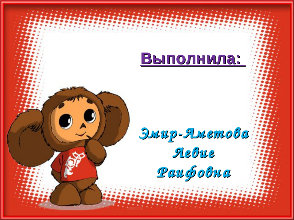 Выполнила: Эмир-Аметова Левие Раифовна
