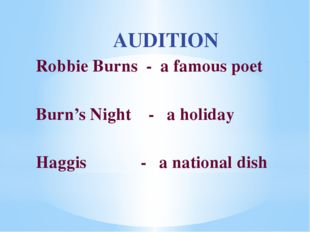 AUDITION Robbie Burns - a famous poet Burn's Night - a holiday Haggis	 - a na