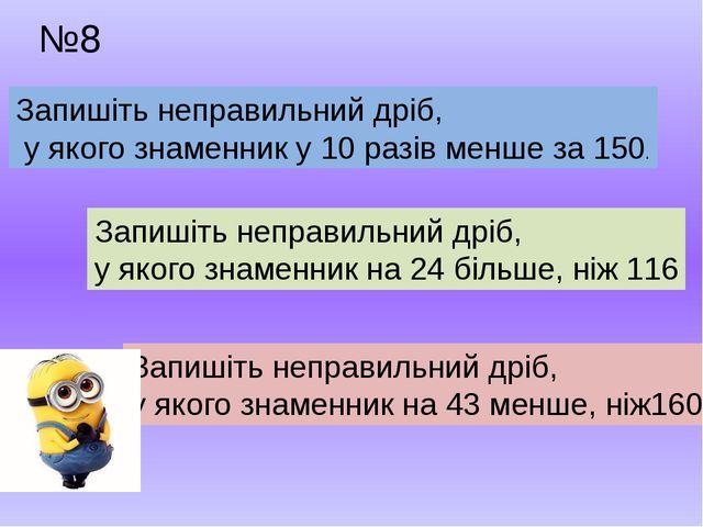 №8 Запишіть неправильний дріб, у якого знаменник у 10 разів менше за 150. Зап...