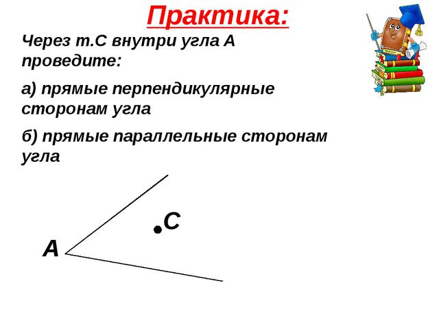 Практика: Через т.С внутри угла А проведите: а) прямые перпендикулярные сторо...