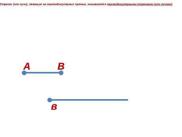 А в Отрезки (или лучи), лежащие на перпендикулярных прямых, называются перпе...