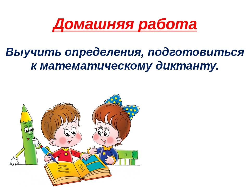 Домашняя работа Выучить определения, подготовиться к математическому диктанту.