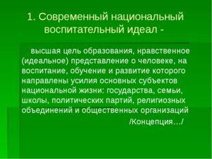 1. Современный национальный воспитательный идеал - высшая цель образования, н