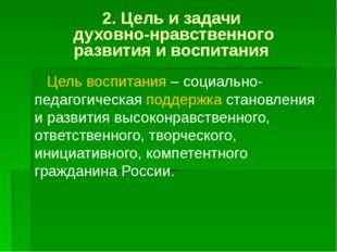 2. Цель изадачи духовно-нравственного развития и воспитания Цель воспитания