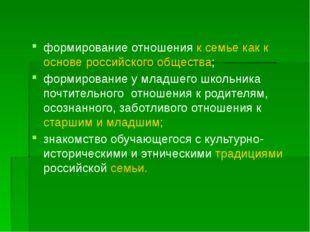 формирование отношения к семье как к основе российского общества; формирован