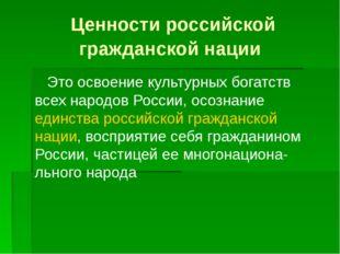 Ценности российской гражданской нации Это освоение культурных богатств всех н