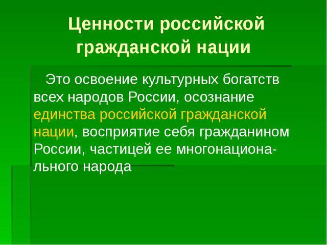 Ценности российской гражданской нации Это освоение культурных богатств всех н...