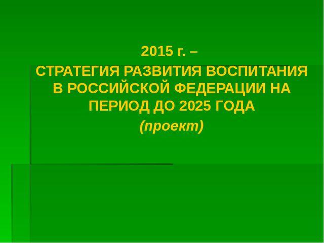 2015 г. – СТРАТЕГИЯ РАЗВИТИЯ ВОСПИТАНИЯ В РОССИЙСКОЙ ФЕДЕРАЦИИ НА ПЕРИОД ДО...