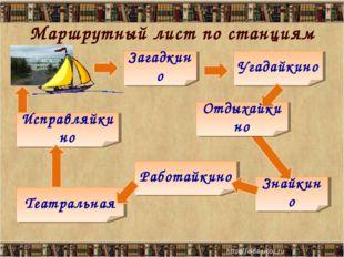 Маршрутный лист по станциям * * Загадкино Угадайкино Знайкино Работайкино Теа