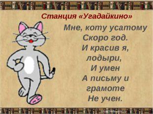 Мне, коту усатому Скоро год. И красив я, лодыри, И умен А письму и грамоте Н