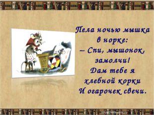 Пела ночью мышка в норке: – Спи, мышонок, замолчи! Дам тебе я хлебной корки И
