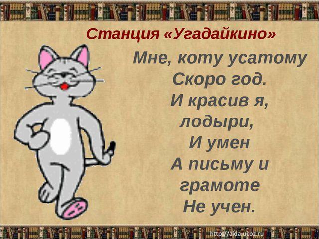 Мне, коту усатому Скоро год. И красив я, лодыри, И умен А письму и грамоте Н...