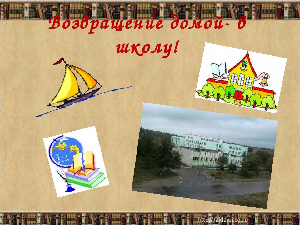 Возвращение домой- в школу!