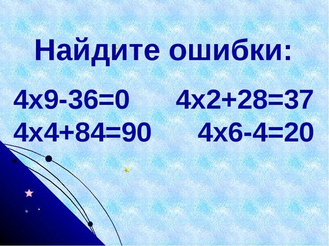 Найдите ошибки: 4х9-36=0 4х2+28=37 4х4+84=90 4х6-4=20