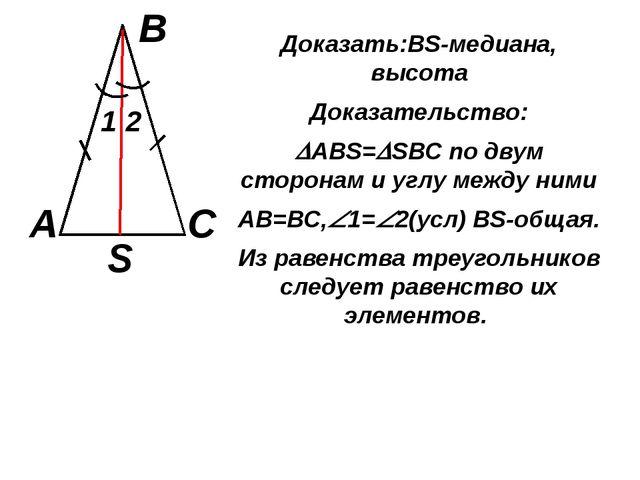 Доказать:ВS-медиана, высота Доказательство: АВS=SВС по двум сторонам и углу...