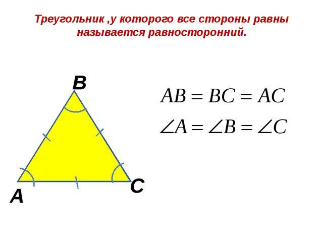 Треугольник ,у которого все стороны равны называется равносторонний. А В С